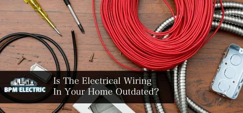 Electrical Wiring | Is Your Home Wiring Outdate? | BPM Electric