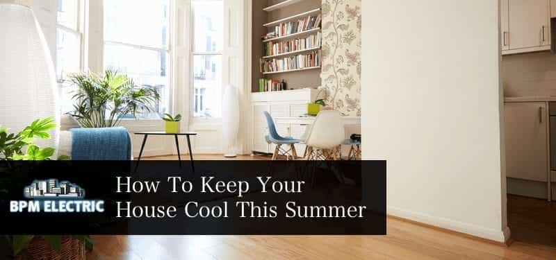 How To Keep Your Home Cool This Summer Bpm Electric